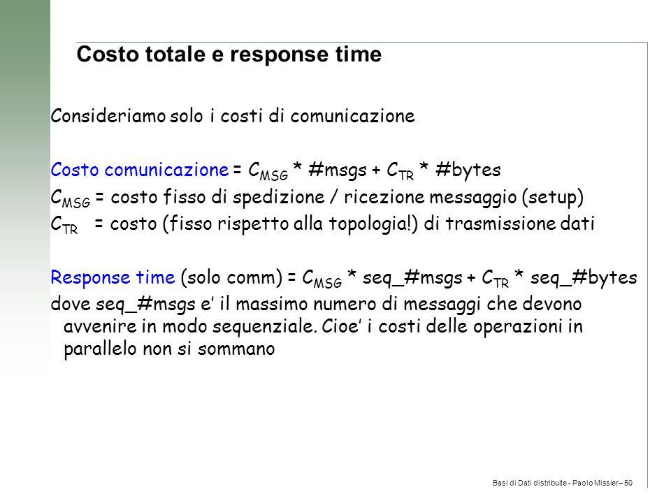 Basi di Dati distribuite - Paolo Missier– 50 Costo totale e response time Consideriamo solo i costi di comunicazione Costo comunicazione = C MSG * #msgs + C TR * #bytes C MSG = costo fisso di spedizione / ricezione messaggio (setup) C TR = costo (fisso rispetto alla topologia!) di trasmissione dati Response time (solo comm) = C MSG * seq_#msgs + C TR * seq_#bytes dove seq_#msgs e' il massimo numero di messaggi che devono avvenire in modo sequenziale.