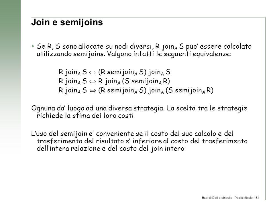 Basi di Dati distribuite - Paolo Missier– 54 Join e semijoins  Se R, S sono allocate su nodi diversi, R join A S puo' essere calcolato utilizzando semijoins.