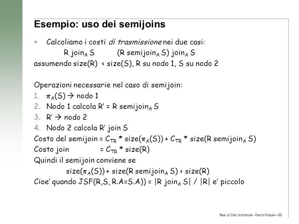 Basi di Dati distribuite - Paolo Missier– 55 Esempio: uso dei semijoins  Calcoliamo i costi di trasmissione nei due casi: R join A S (R semijoin A S) join A S assumendo size(R) < size(S), R su nodo 1, S su nodo 2 Operazioni necessarie nel caso di semijoin: 1.