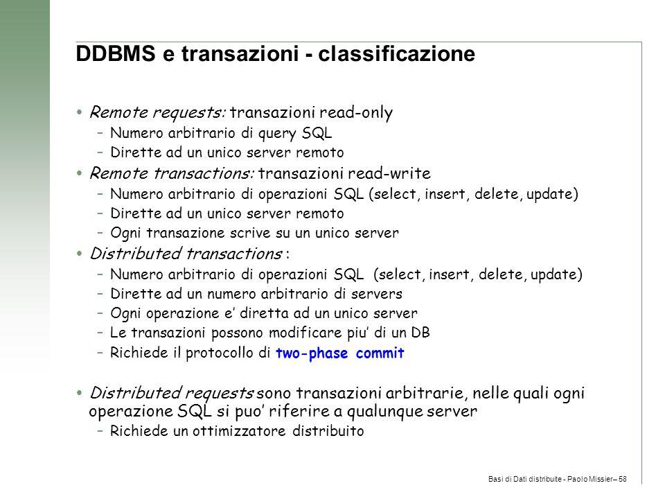 Basi di Dati distribuite - Paolo Missier– 58 DDBMS e transazioni - classificazione  Remote requests: transazioni read-only –Numero arbitrario di query SQL –Dirette ad un unico server remoto  Remote transactions: transazioni read-write –Numero arbitrario di operazioni SQL (select, insert, delete, update) –Dirette ad un unico server remoto –Ogni transazione scrive su un unico server  Distributed transactions : –Numero arbitrario di operazioni SQL (select, insert, delete, update) –Dirette ad un numero arbitrario di servers –Ogni operazione e' diretta ad un unico server –Le transazioni possono modificare piu' di un DB –Richiede il protocollo di two-phase commit  Distributed requests sono transazioni arbitrarie, nelle quali ogni operazione SQL si puo' riferire a qualunque server –Richiede un ottimizzatore distribuito