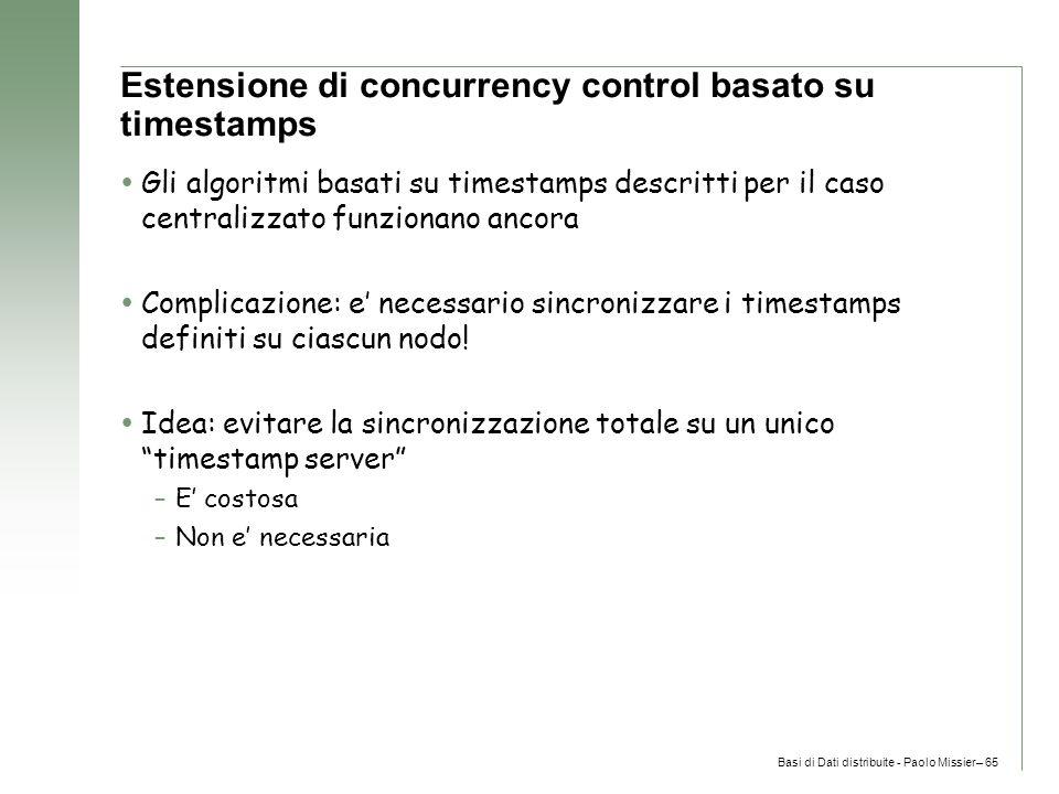Basi di Dati distribuite - Paolo Missier– 65 Estensione di concurrency control basato su timestamps  Gli algoritmi basati su timestamps descritti per il caso centralizzato funzionano ancora  Complicazione: e' necessario sincronizzare i timestamps definiti su ciascun nodo.