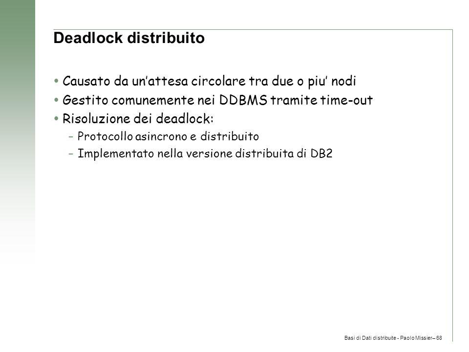 Basi di Dati distribuite - Paolo Missier– 68 Deadlock distribuito  Causato da un'attesa circolare tra due o piu' nodi  Gestito comunemente nei DDBMS tramite time-out  Risoluzione dei deadlock: –Protocollo asincrono e distribuito –Implementato nella versione distribuita di DB2