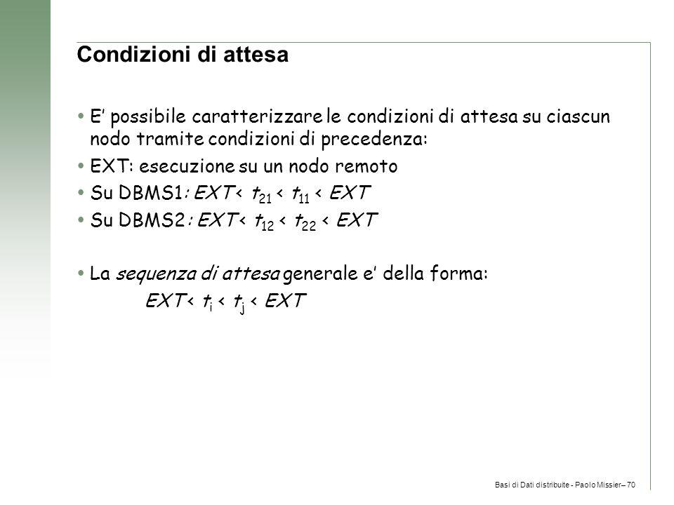Basi di Dati distribuite - Paolo Missier– 70 Condizioni di attesa  E' possibile caratterizzare le condizioni di attesa su ciascun nodo tramite condizioni di precedenza:  EXT: esecuzione su un nodo remoto  Su DBMS1: EXT < t 21 < t 11 < EXT  Su DBMS2: EXT < t 12 < t 22 < EXT  La sequenza di attesa generale e' della forma: EXT < t i < t j < EXT