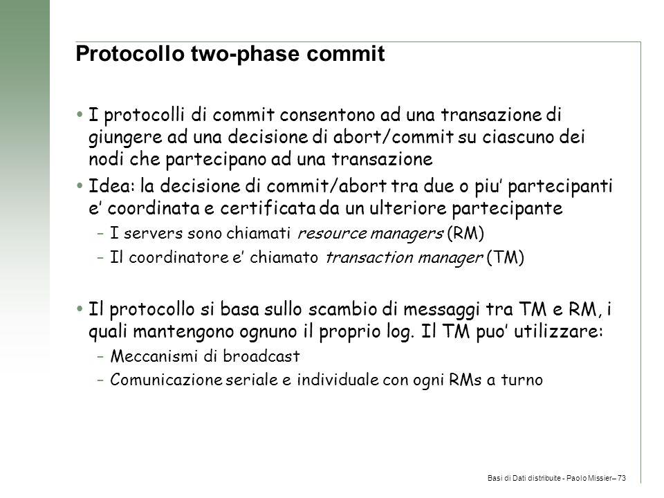 Basi di Dati distribuite - Paolo Missier– 73 Protocollo two-phase commit  I protocolli di commit consentono ad una transazione di giungere ad una decisione di abort/commit su ciascuno dei nodi che partecipano ad una transazione  Idea: la decisione di commit/abort tra due o piu' partecipanti e' coordinata e certificata da un ulteriore partecipante –I servers sono chiamati resource managers (RM) –Il coordinatore e' chiamato transaction manager (TM)  Il protocollo si basa sullo scambio di messaggi tra TM e RM, i quali mantengono ognuno il proprio log.