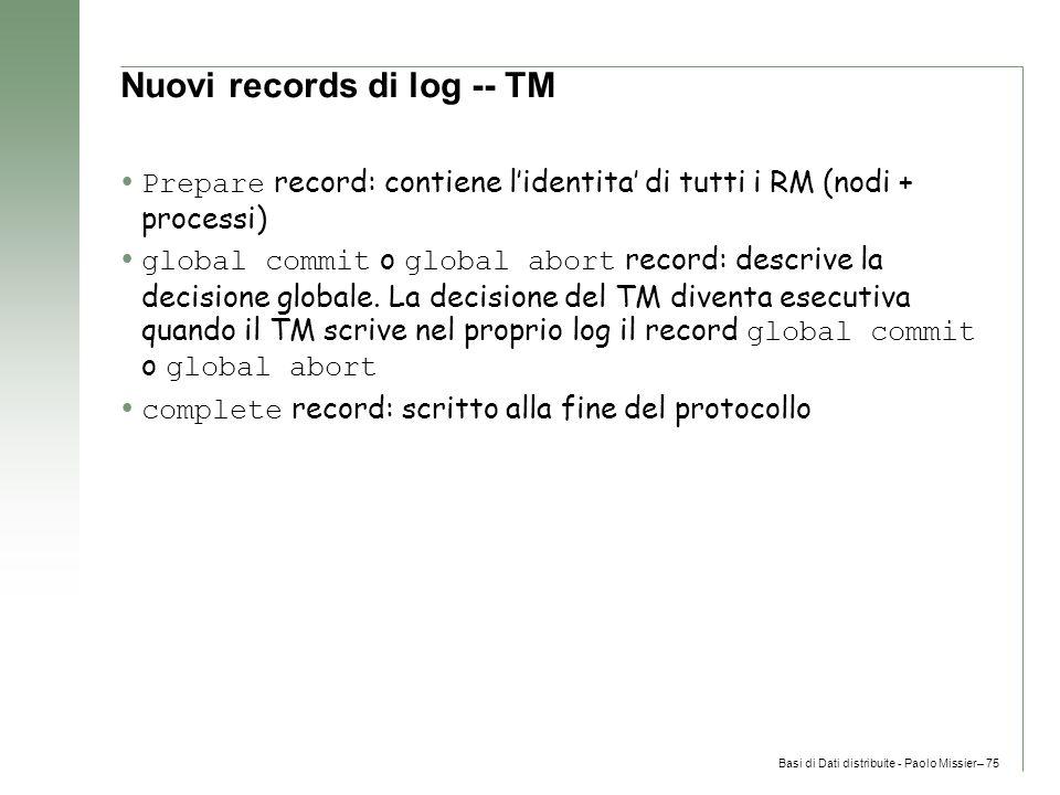 Basi di Dati distribuite - Paolo Missier– 75 Nuovi records di log -- TM  Prepare record: contiene l'identita' di tutti i RM (nodi + processi)  global commit o global abort record: descrive la decisione globale.