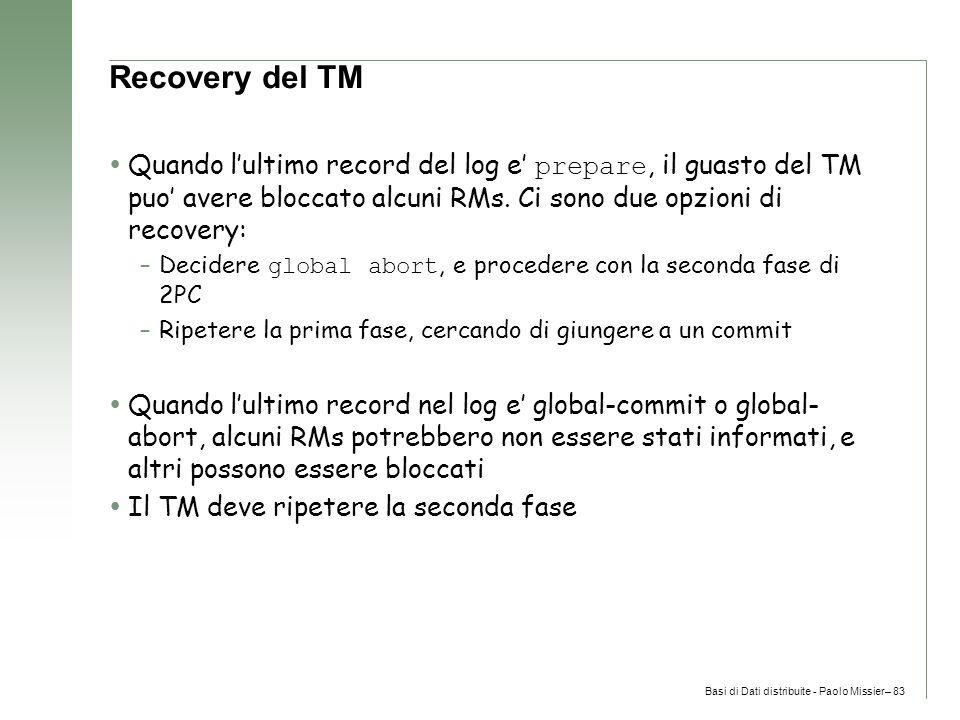 Basi di Dati distribuite - Paolo Missier– 83 Recovery del TM  Quando l'ultimo record del log e' prepare, il guasto del TM puo' avere bloccato alcuni RMs.