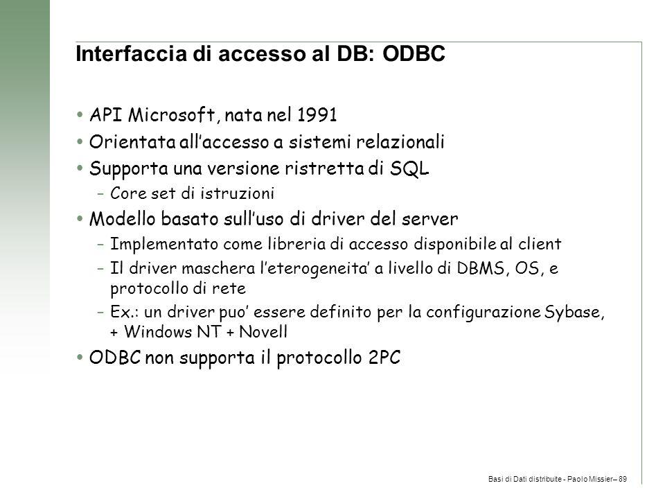 Basi di Dati distribuite - Paolo Missier– 89 Interfaccia di accesso al DB: ODBC  API Microsoft, nata nel 1991  Orientata all'accesso a sistemi relazionali  Supporta una versione ristretta di SQL –Core set di istruzioni  Modello basato sull'uso di driver del server –Implementato come libreria di accesso disponibile al client –Il driver maschera l'eterogeneita' a livello di DBMS, OS, e protocollo di rete –Ex.: un driver puo' essere definito per la configurazione Sybase, + Windows NT + Novell  ODBC non supporta il protocollo 2PC