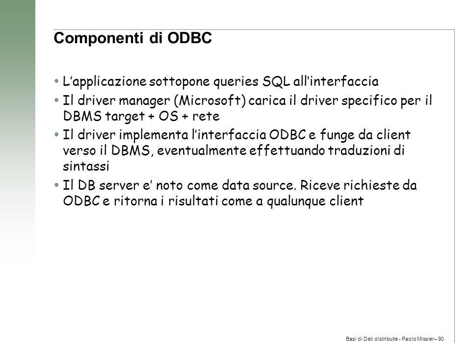 Basi di Dati distribuite - Paolo Missier– 90 Componenti di ODBC  L'applicazione sottopone queries SQL all'interfaccia  Il driver manager (Microsoft) carica il driver specifico per il DBMS target + OS + rete  Il driver implementa l'interfaccia ODBC e funge da client verso il DBMS, eventualmente effettuando traduzioni di sintassi  Il DB server e' noto come data source.