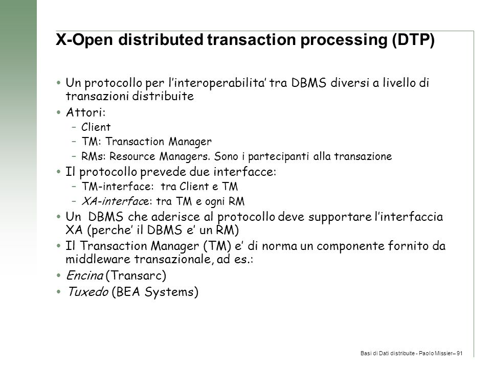 Basi di Dati distribuite - Paolo Missier– 91 X-Open distributed transaction processing (DTP)  Un protocollo per l'interoperabilita' tra DBMS diversi a livello di transazioni distribuite  Attori: –Client –TM: Transaction Manager –RMs: Resource Managers.