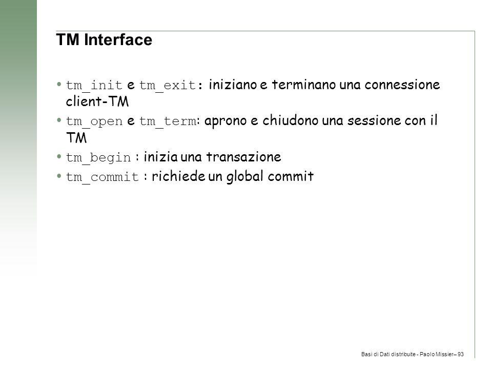 Basi di Dati distribuite - Paolo Missier– 93 TM Interface  tm_init e tm_exit: iniziano e terminano una connessione client-TM  tm_open e tm_term : aprono e chiudono una sessione con il TM  tm_begin : inizia una transazione  tm_commit : richiede un global commit