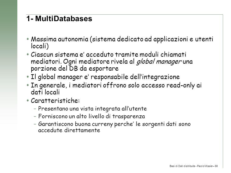 Basi di Dati distribuite - Paolo Missier– 98 1- MultiDatabases  Massima autonomia (sistema dedicato ad applicazioni e utenti locali)  Ciascun sistema e' acceduto tramite moduli chiamati mediatori.