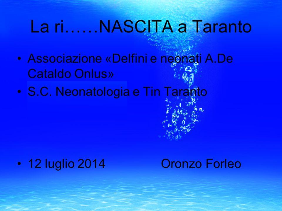 La ri……NASCITA a Taranto Associazione «Delfini e neonati A.De Cataldo Onlus» S.C. Neonatologia e Tin Taranto 12 luglio 2014 Oronzo Forleo