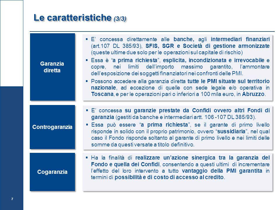 Garanzia diretta  E' concessa direttamente alle banche, agli intermediari finanziari (art.107 DL 385/93), SFIS, SGR e Società di gestione armonizzate (queste ultime due solo per le operazioni sul capitale di rischio)  Essa è a prima richiesta , esplicita, incondizionata e irrevocabile e copre, nei limiti dell'importo massimo garantito, l'ammontare dell'esposizione dei soggetti finanziatori nei confronti delle PMI.