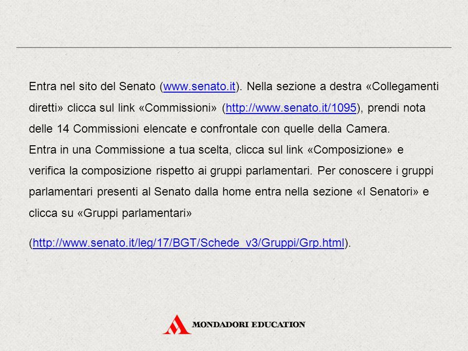 Entra nel sito del Senato (www.senato.it). Nella sezione a destra «Collegamenti diretti» clicca sul link «Commissioni» (http://www.senato.it/1095), pr