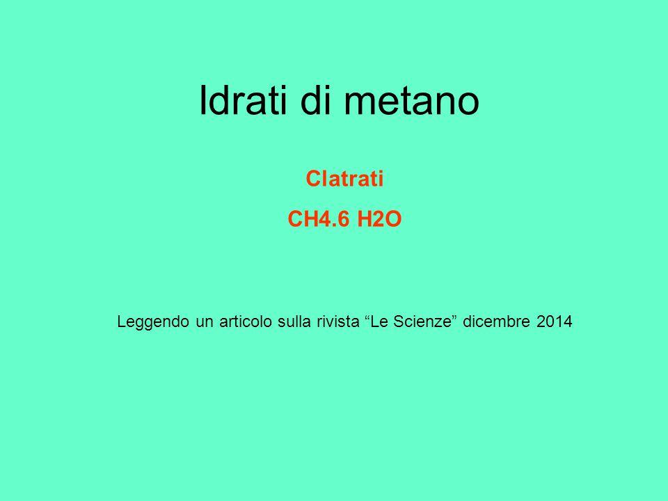 Idrati di metano Leggendo un articolo sulla rivista Le Scienze dicembre 2014 Clatrati CH4.6 H2O