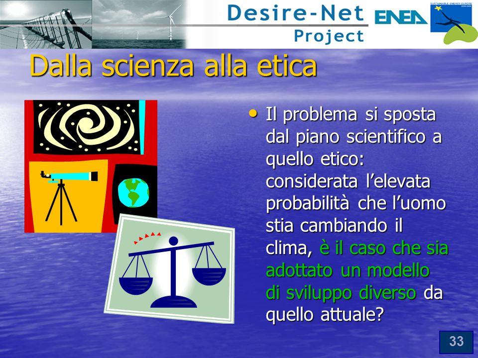 33 Dalla scienza alla etica Il problema si sposta dal piano scientifico a quello etico: considerata l'elevata probabilità che l'uomo stia cambiando il clima, è il caso che sia adottato un modello di sviluppo diverso da quello attuale.
