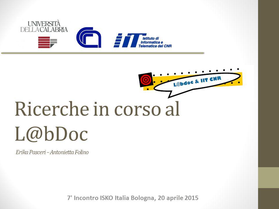 Ricerche in corso al L@bDoc 7 Incontro ISKO Italia Bologna, 20 aprile 2015 Erika Pasceri – Antonietta Folino