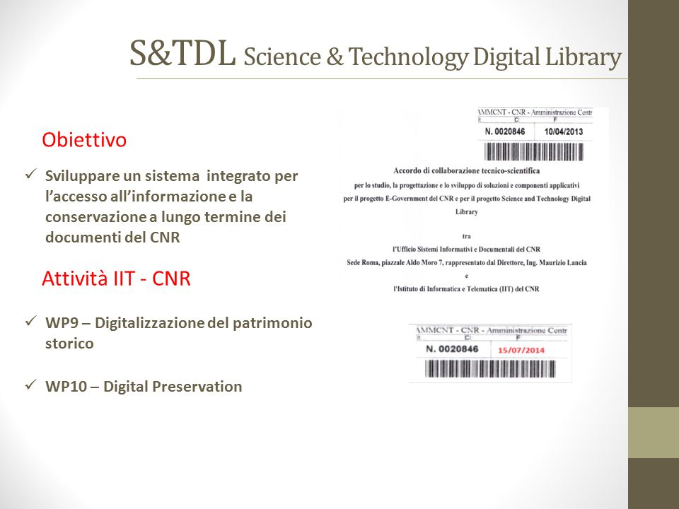 S&TDL Science & Technology Digital Library Sviluppare un sistema integrato per l'accesso all'informazione e la conservazione a lungo termine dei documenti del CNR WP9 – Digitalizzazione del patrimonio storico WP10 – Digital Preservation Obiettivo Attività IIT - CNR