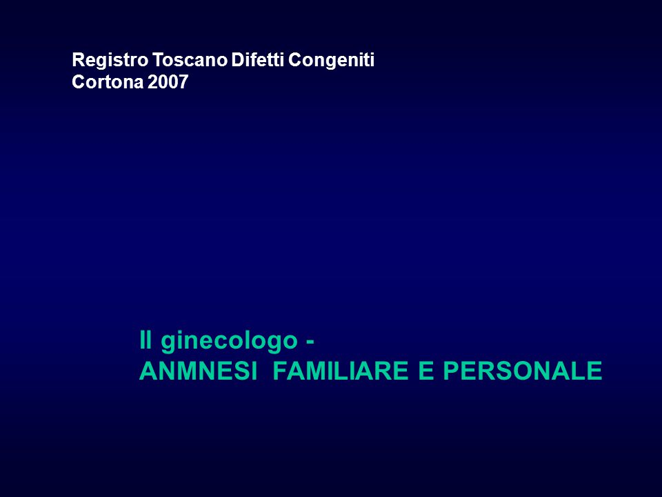 Il ginecologo - ANMNESI FAMILIARE E PERSONALE Registro Toscano Difetti Congeniti Cortona 2007