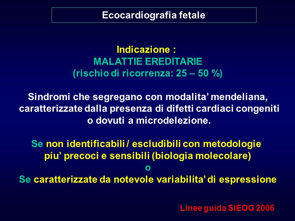 Ecocardiografia fetale Indicazione : MALATTIE EREDITARIE (rischio di ricorrenza: 25 – 50 %) Sindromi che segregano con modalita' mendeliana, caratterizzate dalla presenza di difetti cardiaci congeniti o dovuti a microdelezione.