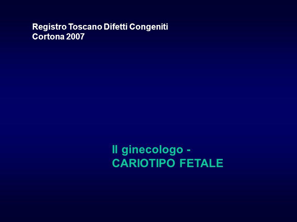 Il ginecologo - CARIOTIPO FETALE Registro Toscano Difetti Congeniti Cortona 2007