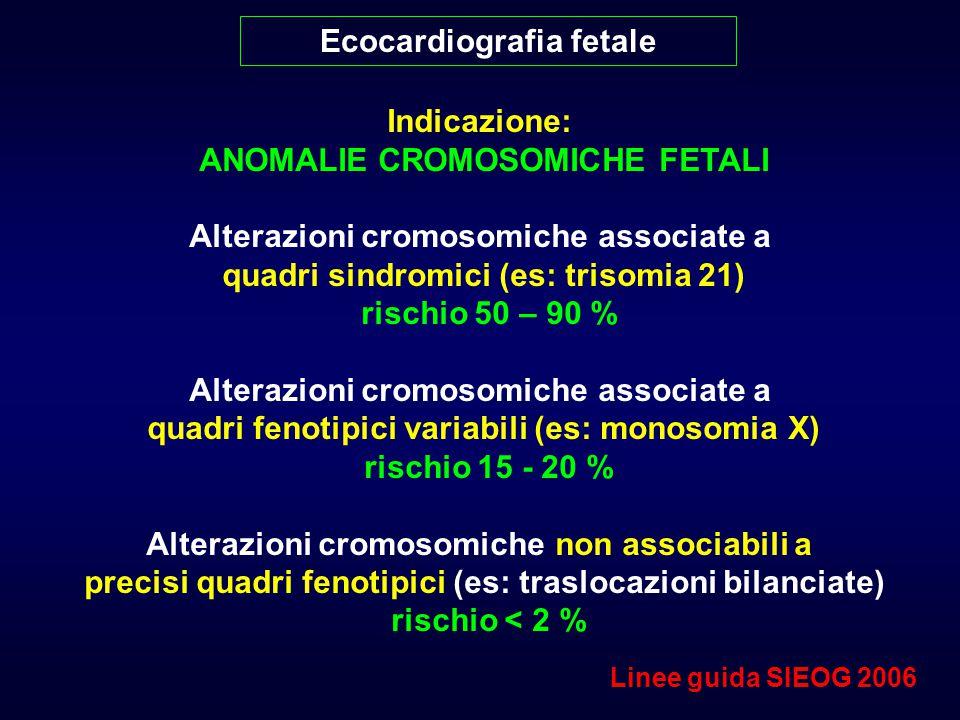 Ecocardiografia fetale Indicazione: ANOMALIE CROMOSOMICHE FETALI Alterazioni cromosomiche associate a quadri sindromici (es: trisomia 21) rischio 50 – 90 % Alterazioni cromosomiche associate a quadri fenotipici variabili (es: monosomia X) rischio 15 - 20 % Alterazioni cromosomiche non associabili a precisi quadri fenotipici (es: traslocazioni bilanciate) rischio < 2 % Linee guida SIEOG 2006
