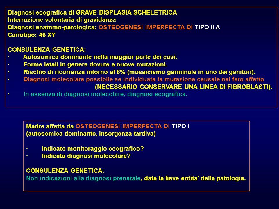 Diagnosi ecografica di GRAVE DISPLASIA SCHELETRICA Interruzione volontaria di gravidanza Diagnosi anatomo-patologica: OSTEOGENESI IMPERFECTA DI TIPO II A Cariotipo: 46 XY CONSULENZA GENETICA: · Autosomica dominante nella maggior parte dei casi.