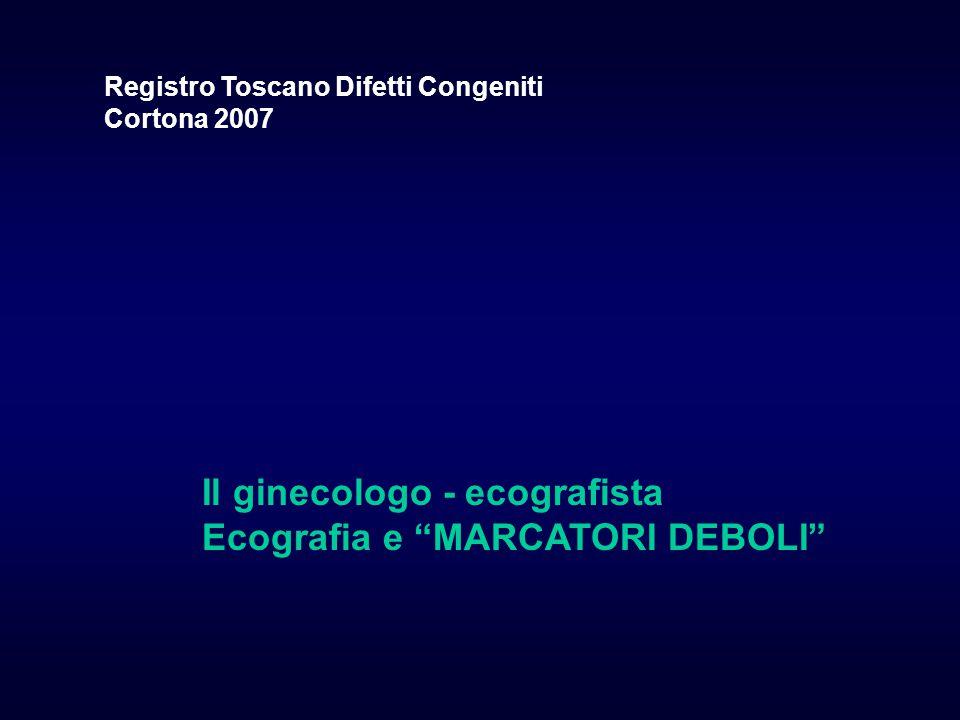 Il ginecologo - ecografista Ecografia e MARCATORI DEBOLI Registro Toscano Difetti Congeniti Cortona 2007