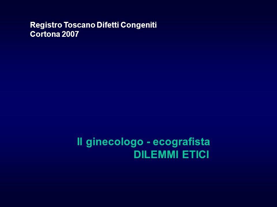 Il ginecologo - ecografista DILEMMI ETICI Registro Toscano Difetti Congeniti Cortona 2007