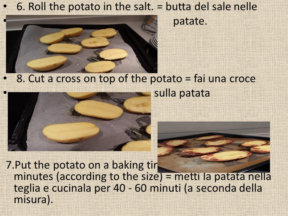 6. Roll the potato in the salt. = butta del sale nelle patate.