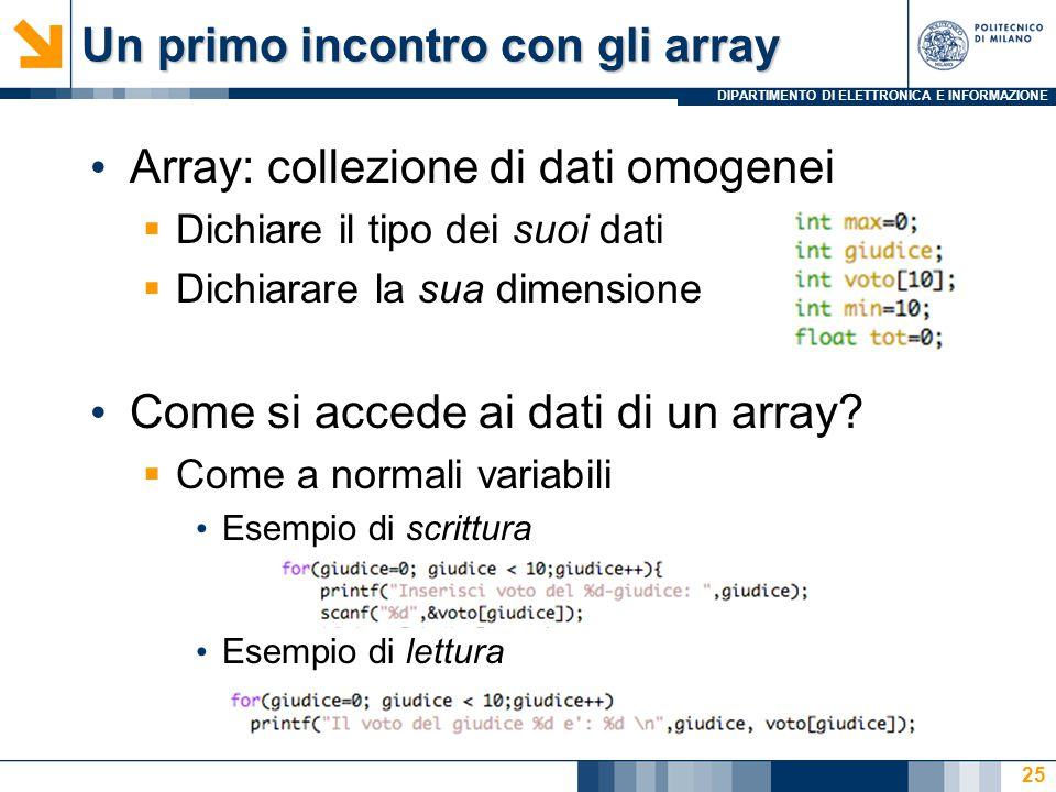 DIPARTIMENTO DI ELETTRONICA E INFORMAZIONE Un primo incontro con gli array Array: collezione di dati omogenei  Dichiare il tipo dei suoi dati  Dichiarare la sua dimensione Come si accede ai dati di un array.