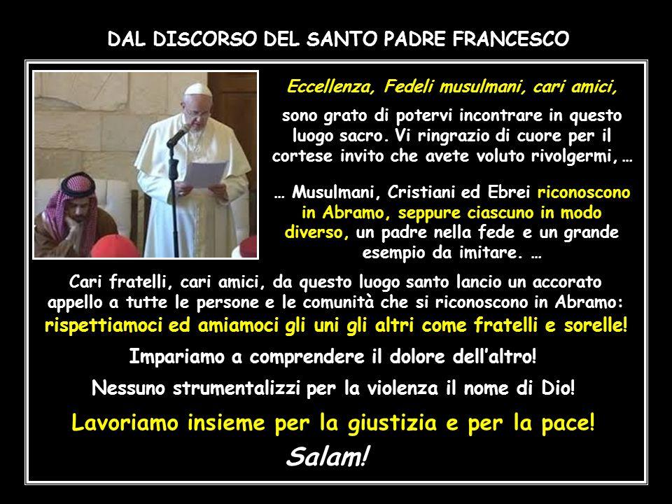 DAL DISCORSO DEL SANTO PADRE FRANCESCO Eccellenza, Fedeli musulmani, cari amici, sono grato di potervi incontrare in questo luogo sacro.