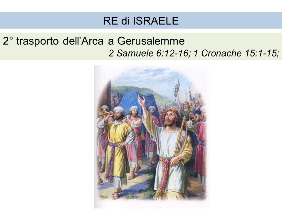RE di ISRAELE 2° trasporto dell'Arca a Gerusalemme 2 Samuele 6:12-16; 1 Cronache 15:1-15;