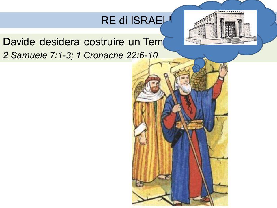 RE di ISRAELE Davide desidera costruire un Tempio a Dio 2 Samuele 7:1-3; 1 Cronache 22:6-10