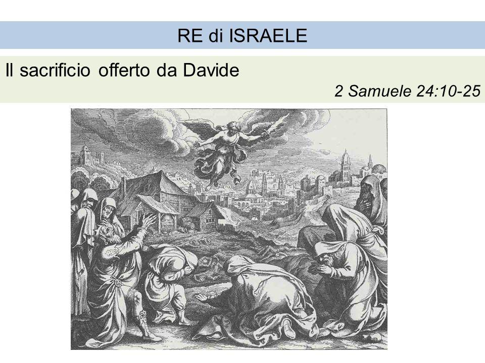 RE di ISRAELE Il sacrificio offerto da Davide 2 Samuele 24:10-25