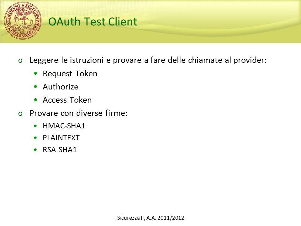OAuth Test Client o Leggere le istruzioni e provare a fare delle chiamate al provider: Request Token Authorize Access Token o Provare con diverse firme : HMAC-SHA1 PLAINTEXT RSA-SHA1 Sicurezza II, A.A.