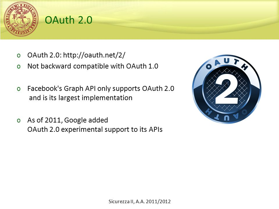 OAuth 2.0 o OAuth 2.0: http://oauth.net/2/ o Not backward compatible with OAuth 1.0 o Facebook s Graph API only supports OAuth 2.0 and is its largest implementation o As of 2011, Google added OAuth 2.0 experimental support to its APIs Sicurezza II, A.A.