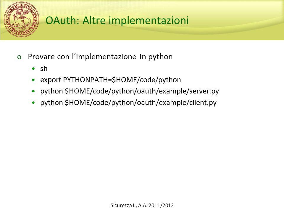OAuth: Altre implementazioni o Provare con l'implementazione in python sh export PYTHONPATH=$HOME/code/python python $HOME/code/python/oauth/example/server.py python $HOME/code/python/oauth/example/client.py Sicurezza II, A.A.