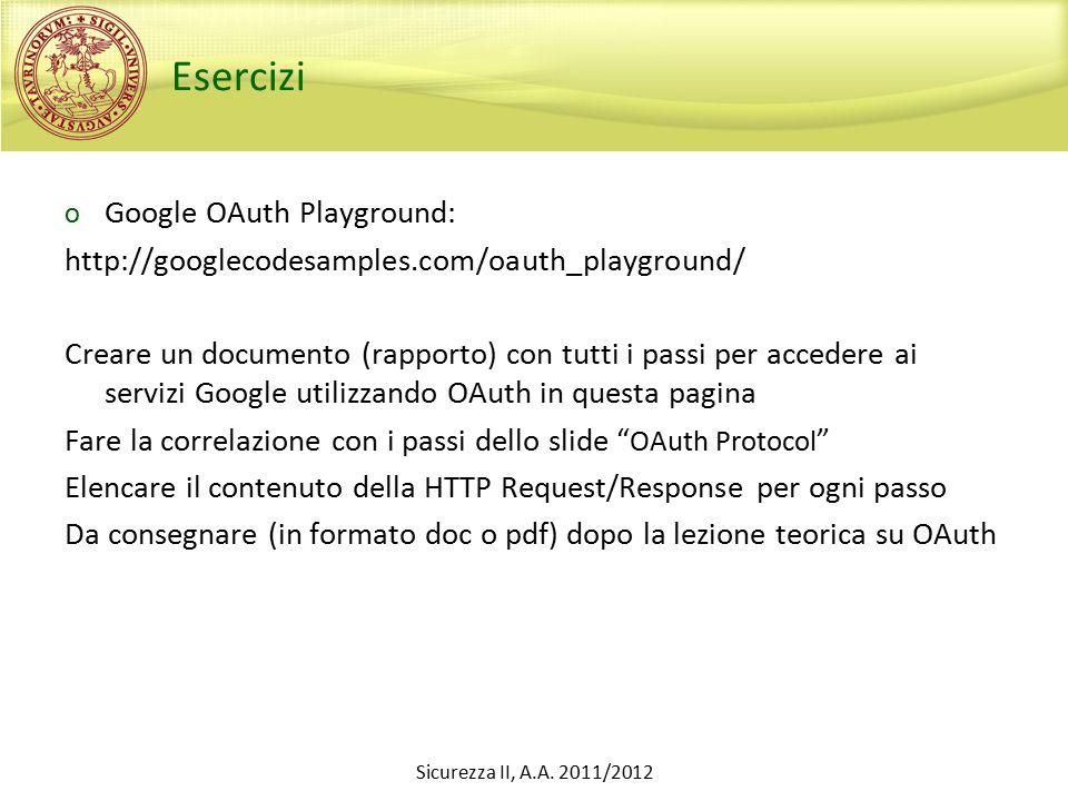 Esercizi o Google OAuth Playground: http://googlecodesamples.com/oauth_playground/ Creare un documento (rapporto) con tutti i passi per accedere ai servizi Google utilizzando OAuth in questa pagina Fare la correlazione con i passi dello slide OAuth Protocol Elencare il contenuto della HTTP Request/Response per ogni passo Da consegnare (in formato doc o pdf) dopo la lezione teorica su OAuth Sicurezza II, A.A.