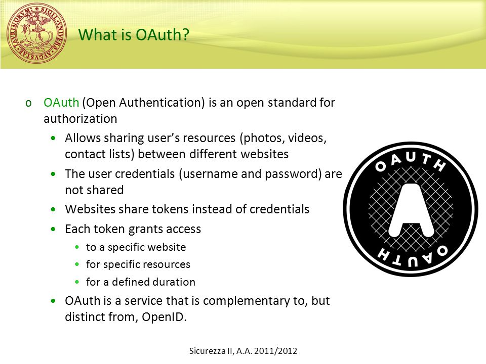 What is OAuth? o OAuth (Open Authentication) is an open standard for authorization Allows sharing user's resources (photos, videos, contact lists) bet