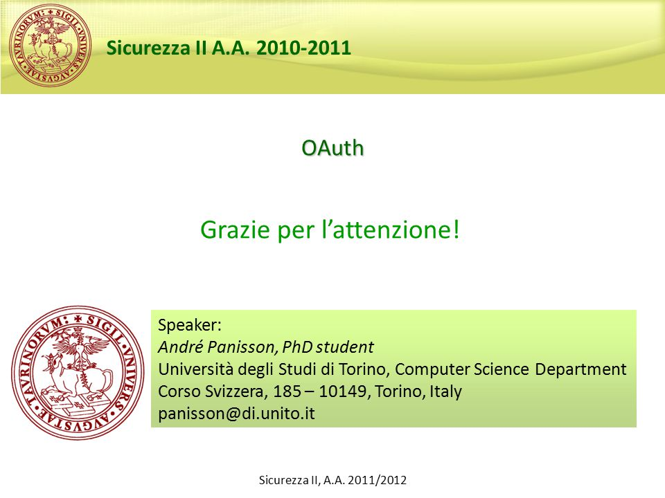 OAuth Speaker: André Panisson, PhD student Università degli Studi di Torino, Computer Science Department Corso Svizzera, 185 – 10149, Torino, Italy panisson@di.unito.it Sicurezza II A.A.