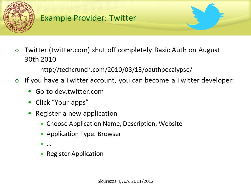 Example Provider: Twitter o Twitter (twitter.com) shut off completely Basic Auth on August 30th 2010 http://techcrunch.com/2010/08/13/oauthpocalypse/ o If you have a Twitter account, you can become a Twitter developer: Go to dev.twitter.com Click Your apps Register a new application Choose Application Name, Description, Website Application Type: Browser … Register Application Sicurezza II, A.A.