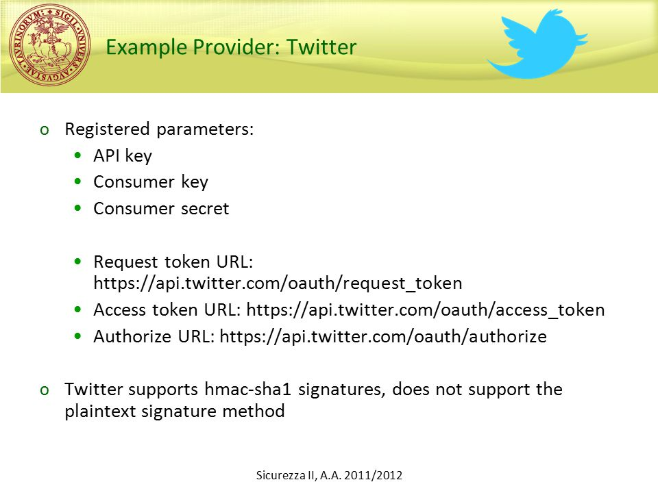 Example Provider: Twitter o Registered parameters: API key Consumer key Consumer secret Request token URL: https://api.twitter.com/oauth/request_token Access token URL: https://api.twitter.com/oauth/access_token Authorize URL: https://api.twitter.com/oauth/authorize o Twitter supports hmac-sha1 signatures, does not support the plaintext signature method Sicurezza II, A.A.