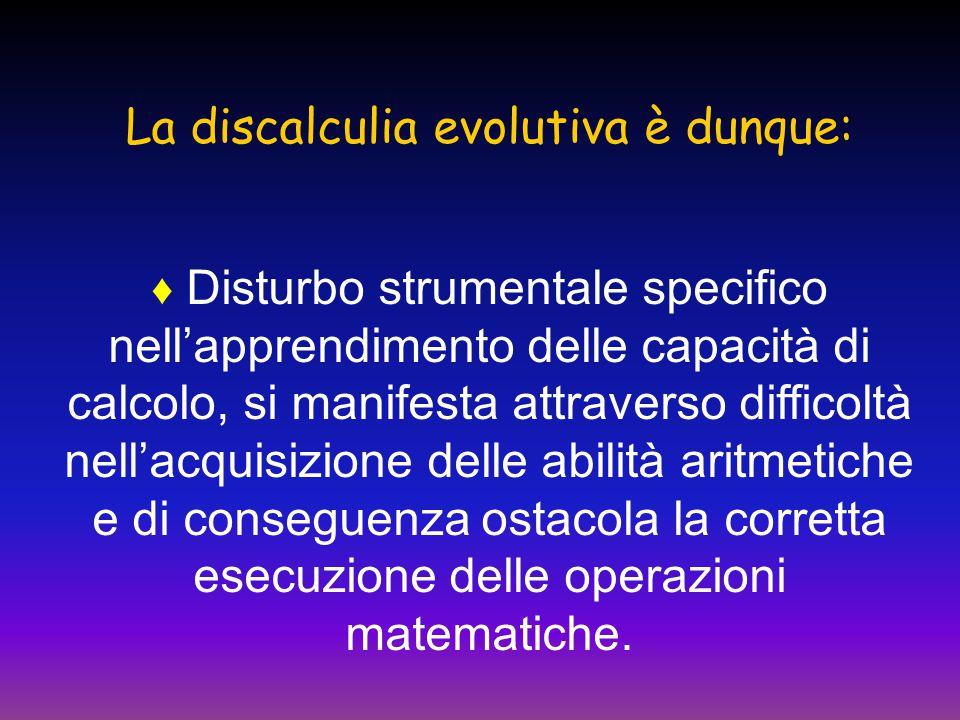 La discalculia evolutiva è dunque: ♦ Disturbo strumentale specifico nell'apprendimento delle capacità di calcolo, si manifesta attraverso difficoltà nell'acquisizione delle abilità aritmetiche e di conseguenza ostacola la corretta esecuzione delle operazioni matematiche.