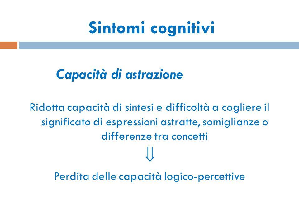 Capacità di astrazione Ridotta capacità di sintesi e difficoltà a cogliere il significato di espressioni astratte, somiglianze o differenze tra concet