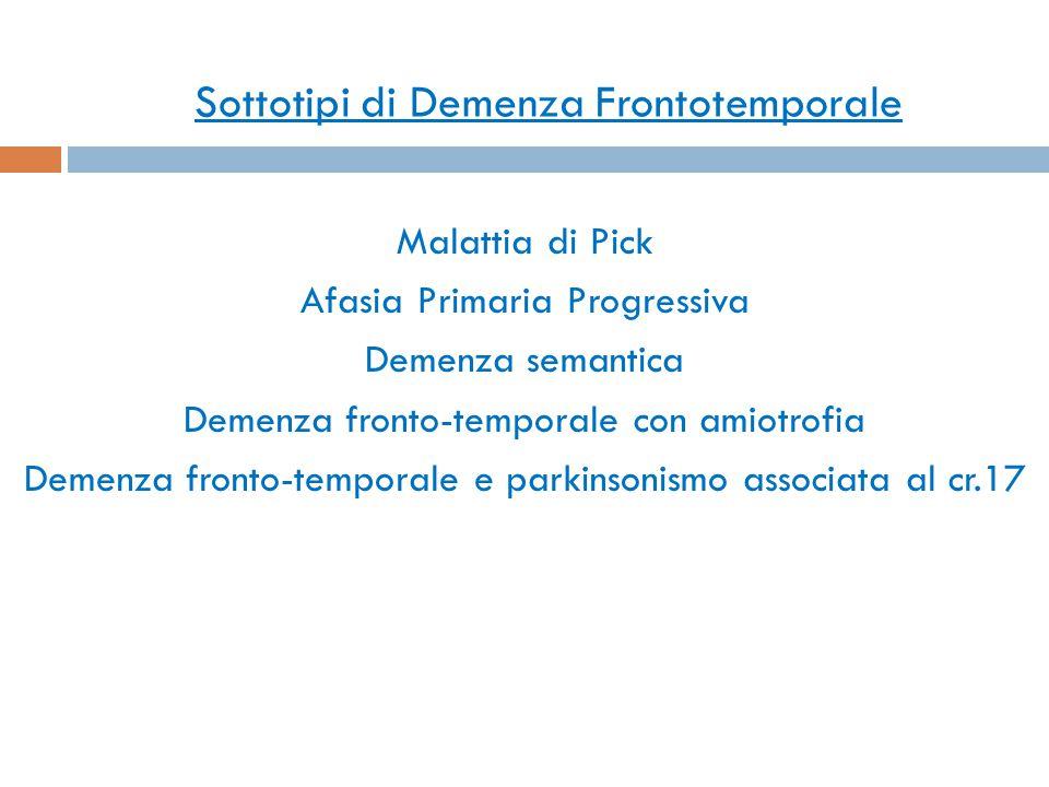 Sottotipi di Demenza Frontotemporale Malattia di Pick Afasia Primaria Progressiva Demenza semantica Demenza fronto-temporale con amiotrofia Demenza fr