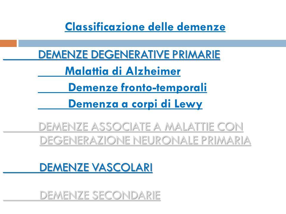 Classificazione DEMENZE DEGENERATIVE PRIMARIE DEMENZE DEGENERATIVE PRIMARIE Malattia di Alzheimer Demenze fronto-temporali Demenza a corpi di Lewy DEM