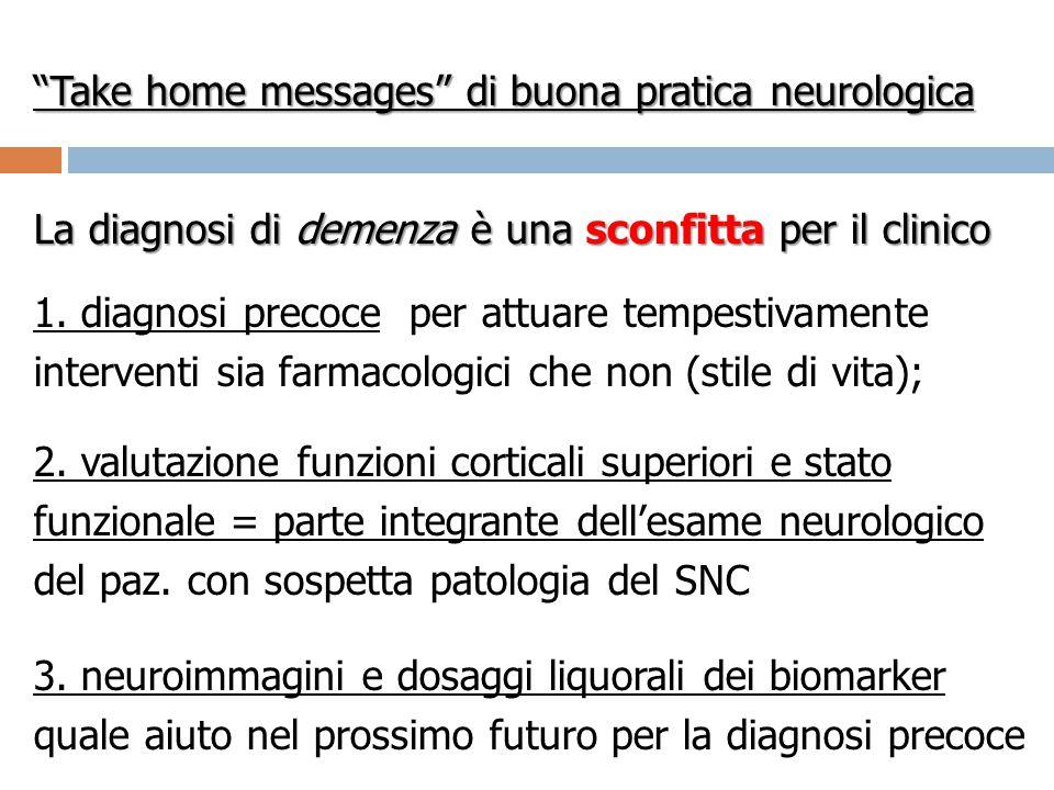 """""""Take home messages"""" di buona pratica neurologica La diagnosi di demenza è una sconfitta per il clinico 1. diagnosi precoce per attuare tempestivament"""