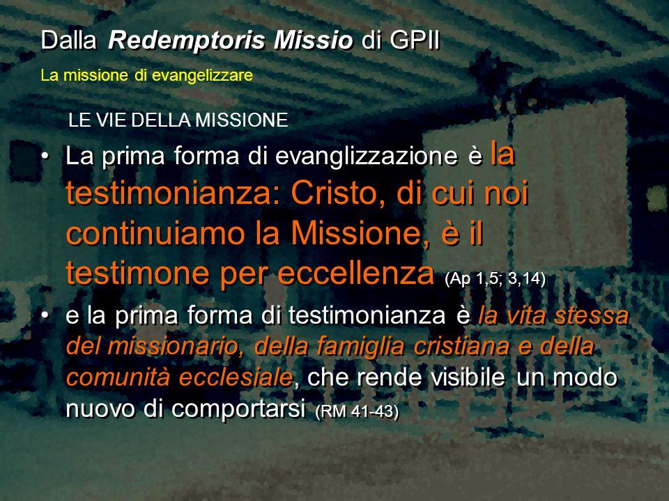 LE VIE DELLA MISSIONE La prima forma di evanglizzazione è la testimonianza: Cristo, di cui noi continuiamo la Missione, è il testimone per eccellenza