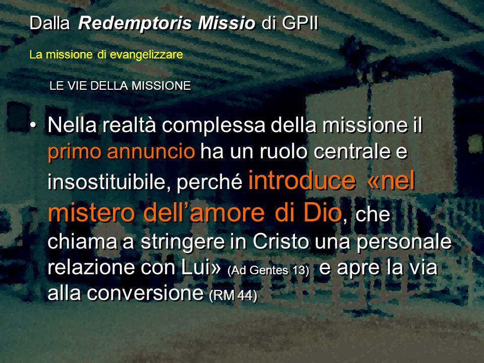 LE VIE DELLA MISSIONE Nella realtà complessa della missione il primo annuncio ha un ruolo centrale e insostituibile, perché introduce «nel mistero del